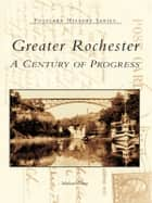 Greater Rochester: - A Century of Progress ebook by Michael Leavy
