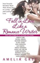 Fall in Love Like a Romance Writer - Your Favorite Novelists Share Their Secret Keys to a Long and Lasting Love ebook by Amelia Grey