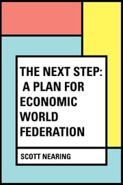 The Next Step: A Plan for Economic World Federation ebook by Scott Nearing