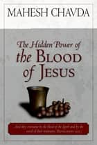 The Hidden Power of the Blood of Jesus ebook by Mahesh Chavda