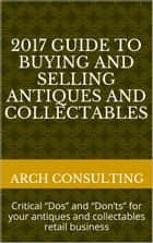 "2017 Guide to Buying and Selling Antiques and Collectables, Critical ""Dos"" and ""Don'ts"" for your antiques and collectables retail business ebook by ARCH Consulting"