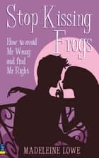 Stop Kissing Frogs ePub eBook - How to avoid Mr Wrong and find Mr Right ebook by Madeleine Lowe