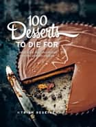 100 Desserts to Die For - Quick, easy, delicious recipes for the ultimate classics ebook by Trish Deseine