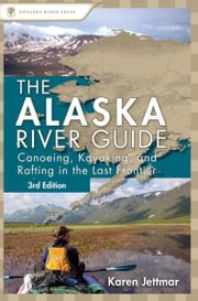 Alaska River Guide - Canoeing, Kayaking, and Rafting in the Last Frontier ebook by Karen Jettmar