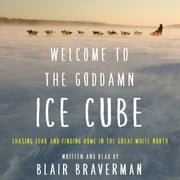 Welcome to the Goddamn Ice Cube - Chasing Fear and Finding Home in the Great White North audiobook by Blair Braverman