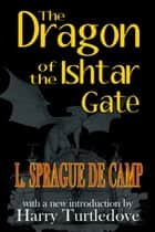 The Dragon of the Ishtar Gate ebook by L. Sprague de Camp