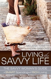 Living the Savvy Life: The Savvy Woman's Guide to Smart Spending and Rich Living - The Savvy Woman's Guide to Smart Spending and Rich Living ebook by Melissa Tosetti,Kevin Gibbons