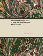 Lieder und Gesänge, Vol.I - A Score for Voice and Piano Op.27 (1840) ebook by Robert Schumann