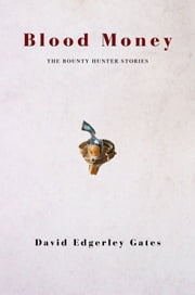 Blood Money: The Collected Placido Geist Bounty Hunter Stories ebook by David Edgerley Gates