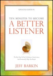 Ten Minutes To Become A Better Listener: The Best Tips For You To Enhance Attentiveness and Eventually Help Out People ebook by Jeff Barkin