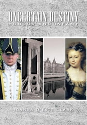 Uncertain Destiny - Honour and Infamy ebook by Joanna d'Este Clark