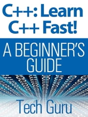 C++: Learn C++ Fast! - A BEGINNER'S GUIDE ebook by Tech Guru