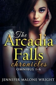 The Arcadia Falls Chronicles: Omnibus (Books 1-6) ebook by Jennifer Malone Wright