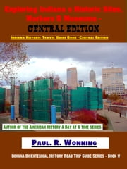Exploring Indiana's Historic Sites, Markers & Museums: Central Edition ebook by Paul R. Wonning