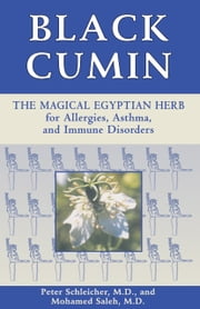 Black Cumin - The Magical Egyptian Herb for Allergies, Asthma, and Immune Disorders ebook by Peter Schleicher, M.D.,Mohamed Saleh, M.D.