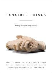 Tangible Things - Making History through Objects ebook by Laurel Thatcher Ulrich,Ivan Gaskell,Sara Schechner,Samantha van Gerbig,Sarah Anne Carter