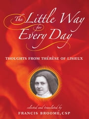 Little Way for Every Day, The: Thoughts from Therese of Lisieux ebook by St. Thérèse of Lisieux; translated by Francis Broome,CSP