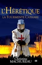 L'hérétique - La tourmente Cathare ebook by Christine Machureau