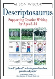 Descriptosaurus: Supporting Creative Writing for Ages 8-14 ebook by Wilcox, Alison