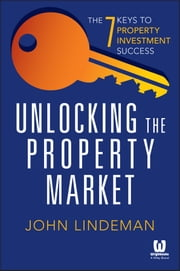 Unlocking the Property Market - The 7 Keys to Property Investment Success ebook by John Lindeman