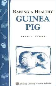 Raising a Healthy Guinea Pig - Storey's Country Wisdom Bulletin A-173 ebook by Wanda L. Curran