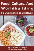 Food, Culture, And Worldbuilding: 50 Questions For Creatives - Way With Worlds, #5 ebook by Steven Savage