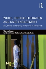 Youth, Critical Literacies, and Civic Engagement - Arts, Media, and Literacy in the Lives of Adolescents ebook by Theresa Rogers, Kari-Lynn Winters, Mia Perry,...