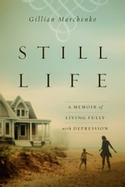Still Life - A Memoir of Living Fully with Depression ebook by Gillian Marchenko