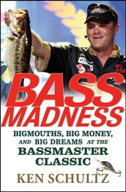 Bass Madness - Bigmouths, Big Money, and Big Dreams at the Bassmaster Classic ebook by Ken Schultz