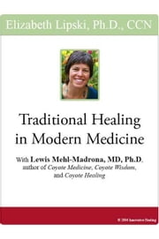 "Traditional Healing in Modern Medicine: With Lewis Mehl-Madrona, MD, PhD, author of ""Coyote Medicine,"" ""Coyote Wisdom,"" and ""Coyote Healing"" ebook by Lipski, Elizabeth"