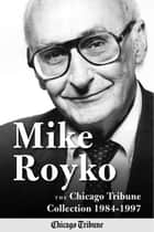 Mike Royko: The Chicago Tribune Collection 1984-1997 ebook by Mike Royko, Chicago Tribune Staff, John Kass