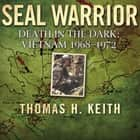 SEAL Warrior - Death in the Dark: Vietnam 1968-1972 audiobook by Thomas H. Keith, J. Terry Riebling