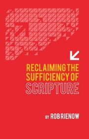 Reclaiming the Sufficiency of Scripture ebook by Rob Rienow