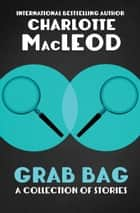 Grab Bag: A Collection of Stories - A Collection of Stories ebook by Charlotte MacLeod