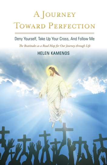 A Journey Toward Perfection - Deny Yourself, Take Up Your Cross, And Follow Me ebook by Helen Kamenos