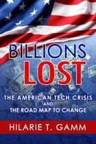 Billions Lost: The American Tech Crisis and The Road Map to Change ebook by Hilarie Gamm