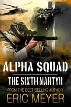 Alpha Squad: The Sixth Martyr ebook by Eric Meyer