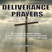 Deliverance Prayers That Will Optimize Your Potential Forever - 350 Powerful Prophetic Prayers & Declarations for Divine Heath, Financial Prosperity & Release of Detained Blessings audiobook by Moses Omojola