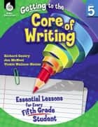 Getting to the Core of Writing: Essential Lessons for Every Fifth Grade Student ebook by Gentry, Richard