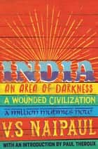India - An Area Of Darkness, India: A Wounded Civilization & India: A Million Mutinies Now ebook by V. S. Naipaul