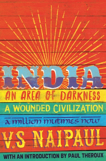 India - An Area Of Darkness, India: A Wounded Civilization & India: A Million Mutinies Now eBook by Sir V. S. Naipaul