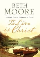 To Live Is Christ ebook by Beth Moore