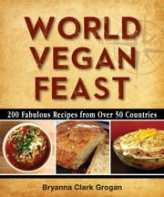 World Vegan Feast - 200 Fabulous Recipes From Over 50 Countries ebook by Bryanna Clark Grogan