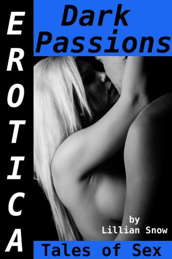 Erotica: Dark Passions, Tales of Sex ebook by Lillian Snow