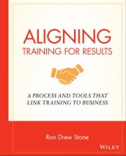 Aligning Training for Results - A Process and Tools That Link Training to Business ebook by Ron Drew Stone