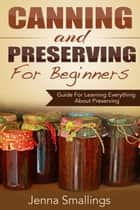Canning and Preserving for Beginners: Guide For Learning Everything About Preserving ebook by Jenna Smallings