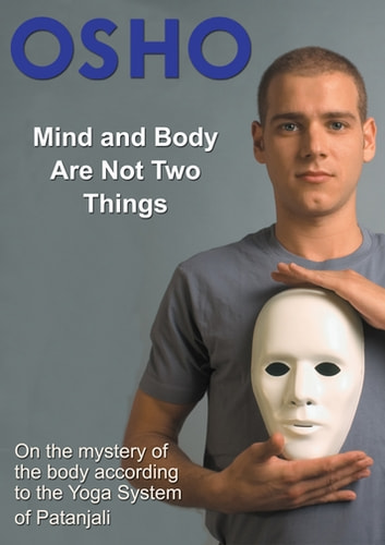 Mind and Body Are Not Two Things - on the mystery of the body according to the yoga system of Patanjali ebook by Osho