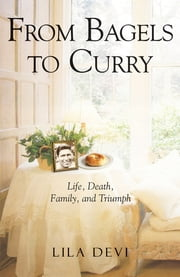 From Bagels to Curry - Life, Death, Family, and Triumph ebook by Lila Devi