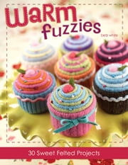 Warm Fuzzies: 30 Sweet Felted Projects ebook by White, Betz
