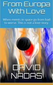 From Europa With Love - When events in space go from bad to worse. This is not a love story ebook by David Nadas